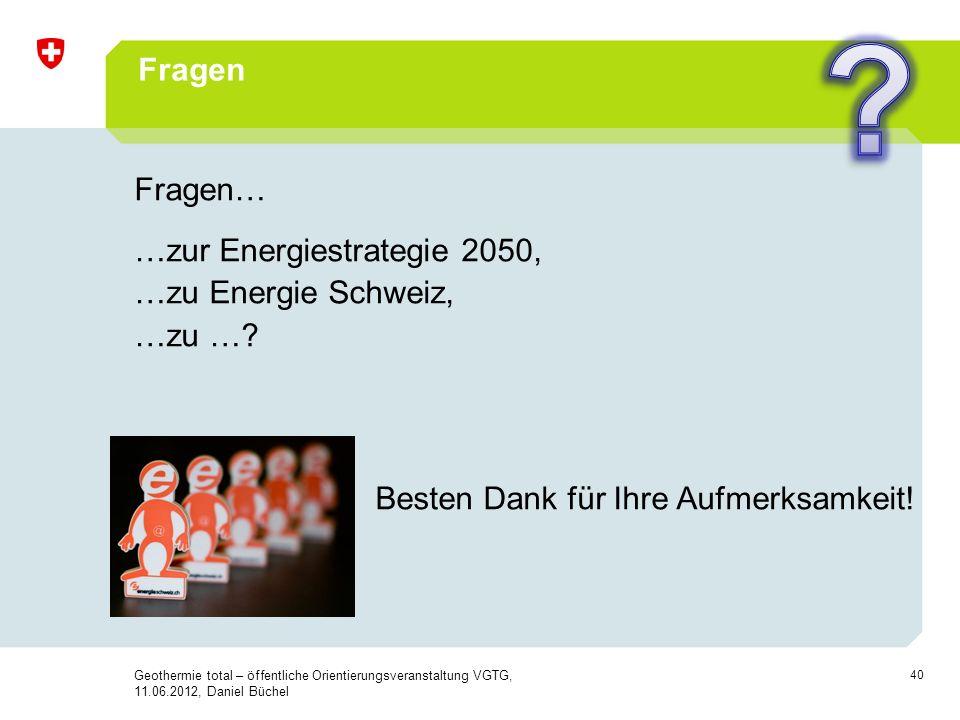 40 Fragen Fragen… …zur Energiestrategie 2050, …zu Energie Schweiz, …zu …? Besten Dank für Ihre Aufmerksamkeit! !!! Geothermie total – öffentliche Orie
