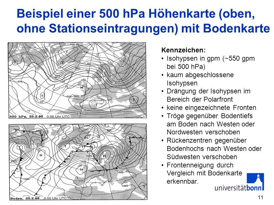 11 Beispiel einer 500 hPa Höhenkarte (oben, ohne Stationseintragungen) mit Bodenkarte Kennzeichen: Isohypsen in gpm (~550 gpm bei 500 hPa) kaum abgeschlossene Isohypsen Drängung der Isohypsen im Bereich der Polarfront keine eingezeichnete Fronten Tröge gegenüber Bodentiefs am Boden nach Westen oder Nordwesten verschoben Rückenzentren gegenüber Bodenhochs nach Westen oder Südwesten verschoben Frontenneigung durch Vergleich mit Bodenkarte erkennbar.
