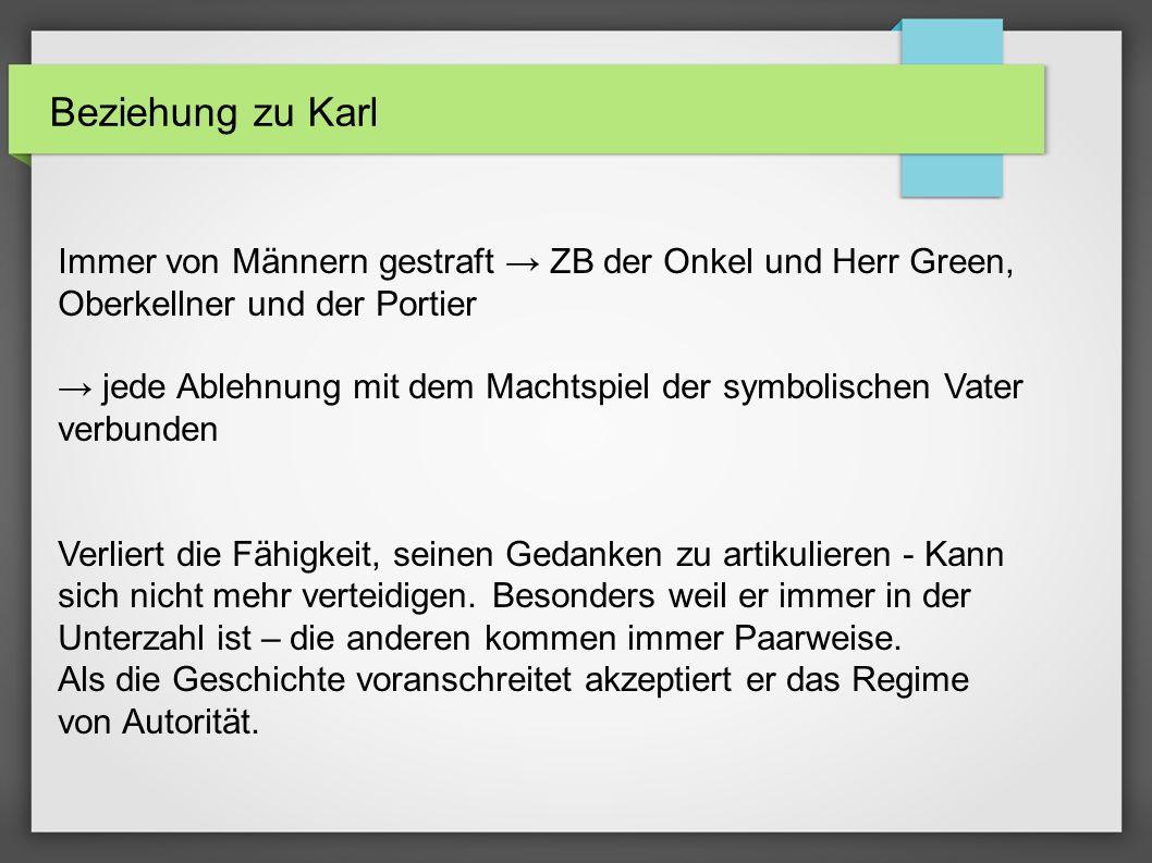 Beziehung zu Karl Immer von Männern gestraft ZB der Onkel und Herr Green, Oberkellner und der Portier jede Ablehnung mit dem Machtspiel der symbolisch