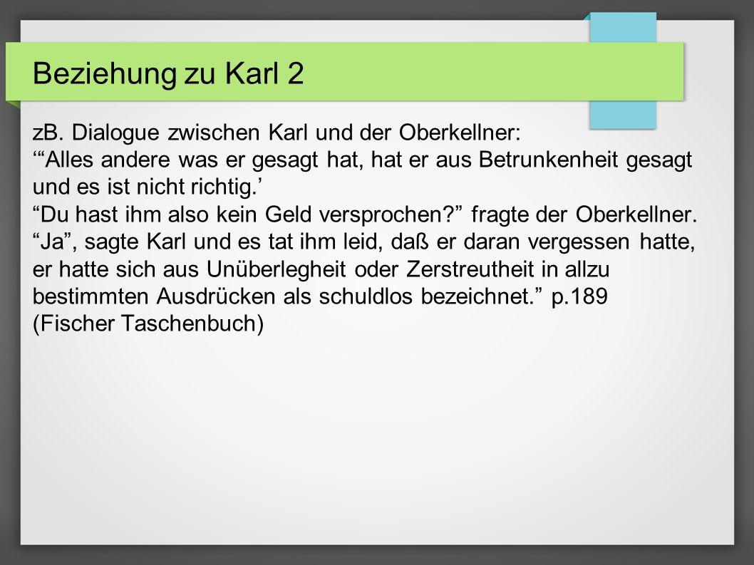 Beziehung zu Karl 2 zB. Dialogue zwischen Karl und der Oberkellner: Alles andere was er gesagt hat, hat er aus Betrunkenheit gesagt und es ist nicht r