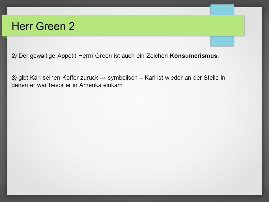 Herr Green 2 2) Der gewaltige Appetit Herrn Green ist auch ein Zeichen Konsumerismus. 3) gibt Karl seinen Koffer zurück symbolisch – Karl ist wieder a