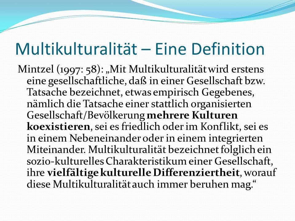 Multikulturalität – Eine Definition Mintzel (1997: 58): Mit Multikulturalität wird erstens eine gesellschaftliche, daß in einer Gesellschaft bzw. Tats