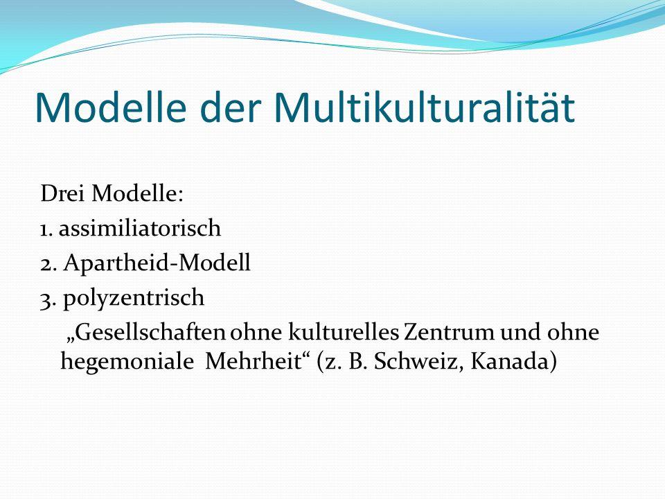 Modelle der Multikulturalität Drei Modelle: 1. assimiliatorisch 2. Apartheid-Modell 3. polyzentrisch Gesellschaften ohne kulturelles Zentrum und ohne