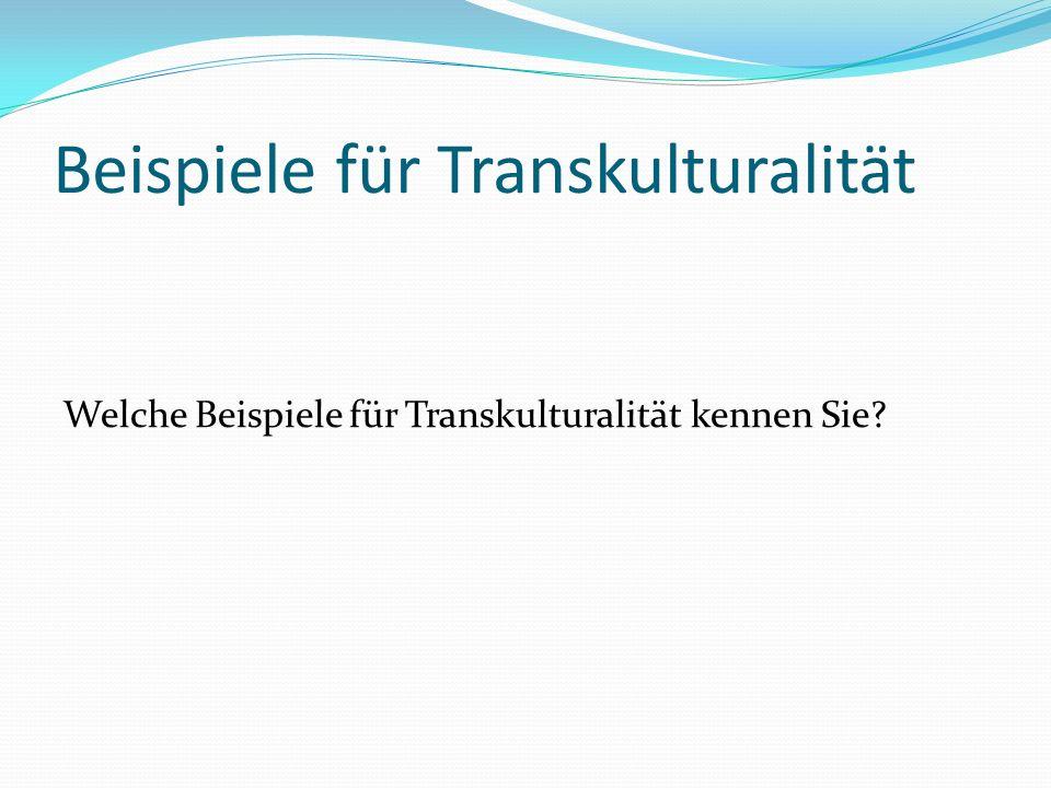 Beispiele für Transkulturalität Welche Beispiele für Transkulturalität kennen Sie?
