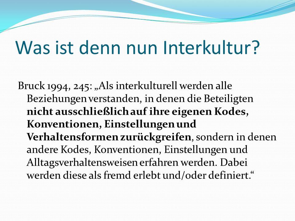 Was ist denn nun Interkultur? Bruck 1994, 245: Als interkulturell werden alle Beziehungen verstanden, in denen die Beteiligten nicht ausschließlich au