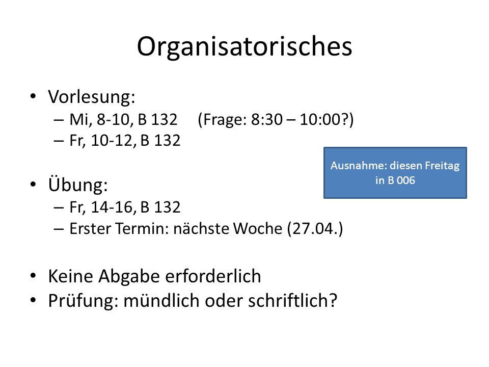 Organisatorisches Vorlesung: – Mi, 8-10, B 132 (Frage: 8:30 – 10:00?) – Fr, 10-12, B 132 Übung: – Fr, 14-16, B 132 – Erster Termin: nächste Woche (27.