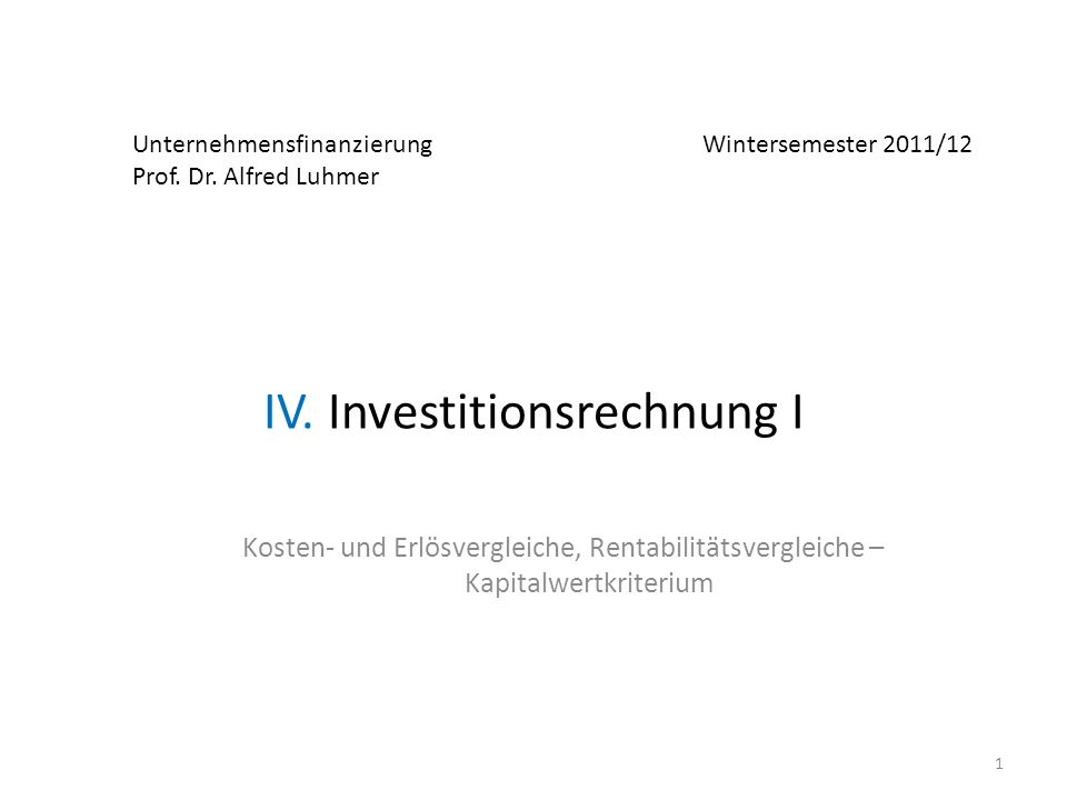 Unternehmensfinanzierung Wintersemester 2011/12 Prof. Dr. Alfred Luhmer IV. Investitionsrechnung I Kosten- und Erlösvergleiche, Rentabilitätsvergleich