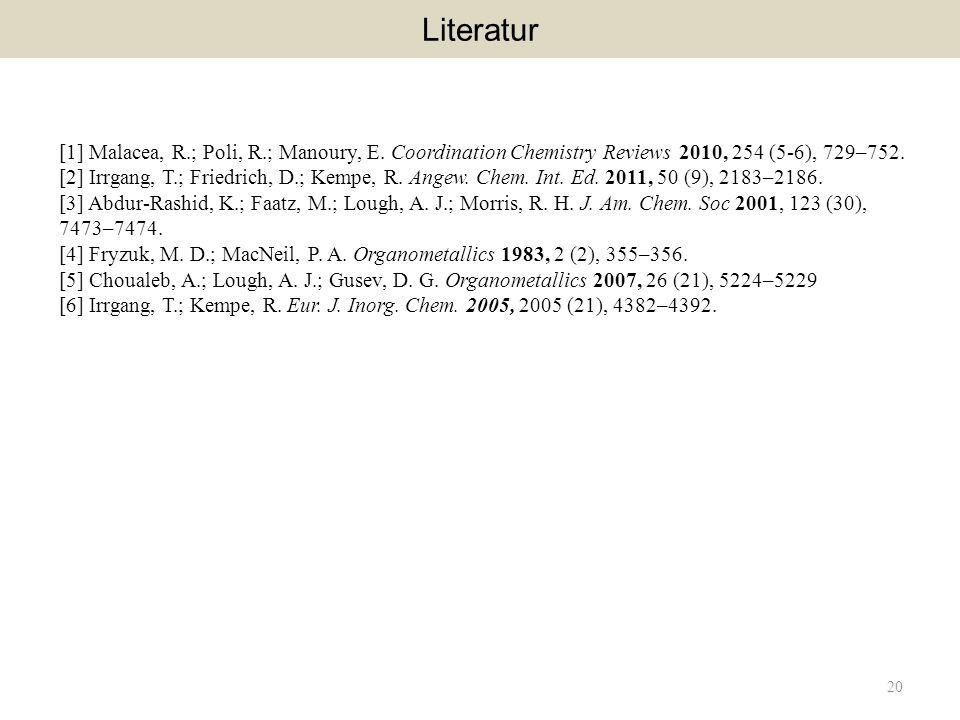 20 Literatur [1] Malacea, R.; Poli, R.; Manoury, E. Coordination Chemistry Reviews 2010, 254 (5-6), 729–752. [2] Irrgang, T.; Friedrich, D.; Kempe, R.