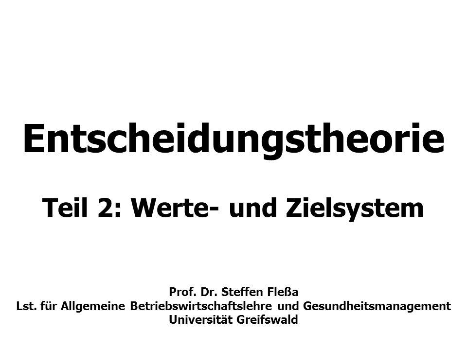 Entscheidungstheorie Teil 2: Werte- und Zielsystem Prof. Dr. Steffen Fleßa Lst. für Allgemeine Betriebswirtschaftslehre und Gesundheitsmanagement Univ