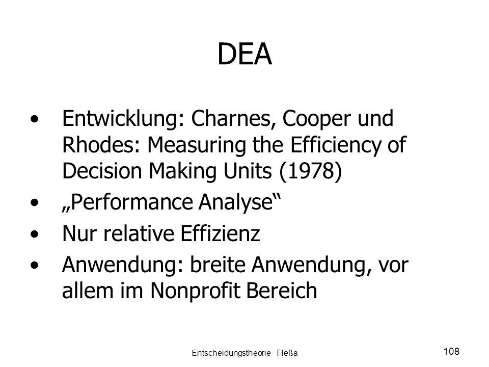 DEA Entwicklung: Charnes, Cooper und Rhodes: Measuring the Efficiency of Decision Making Units (1978) Performance Analyse Nur relative Effizienz Anwen