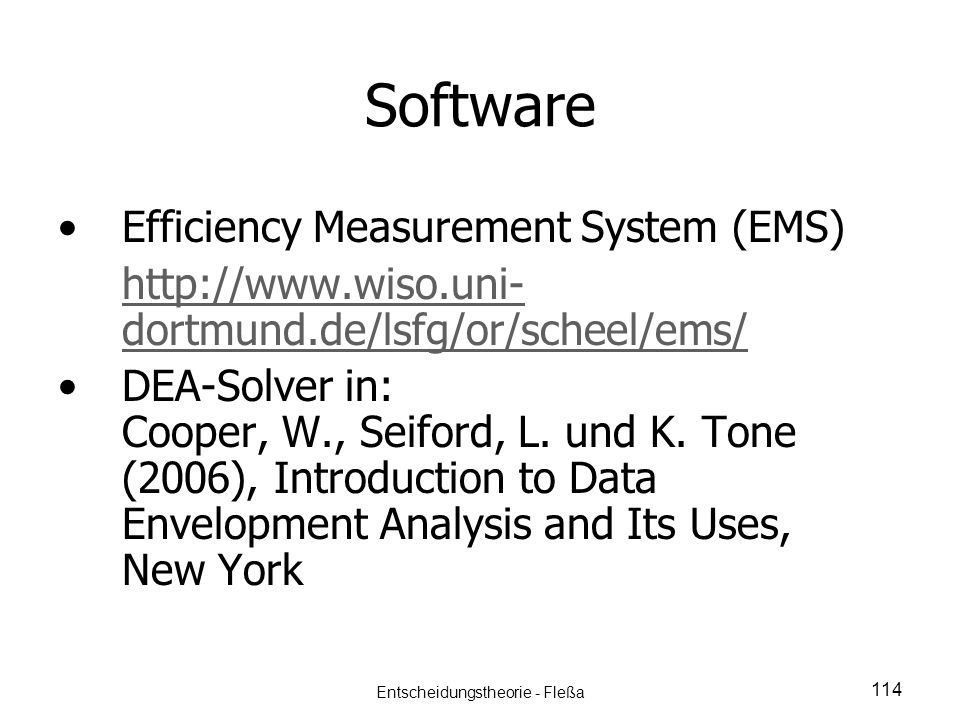 Software Efficiency Measurement System (EMS) http://www.wiso.uni- dortmund.de/lsfg/or/scheel/ems/ DEA-Solver in: Cooper, W., Seiford, L. und K. Tone (