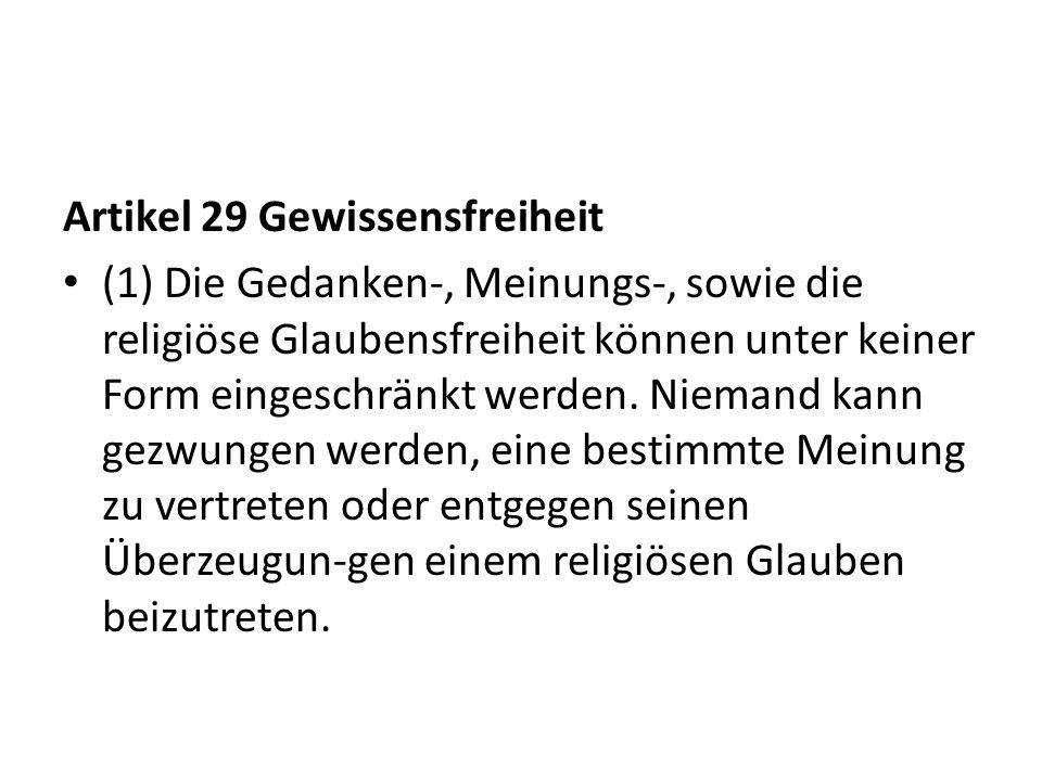 Artikel 29 Gewissensfreiheit (1) Die Gedanken-, Meinungs-, sowie die religiöse Glaubensfreiheit können unter keiner Form eingeschränkt werden. Niemand