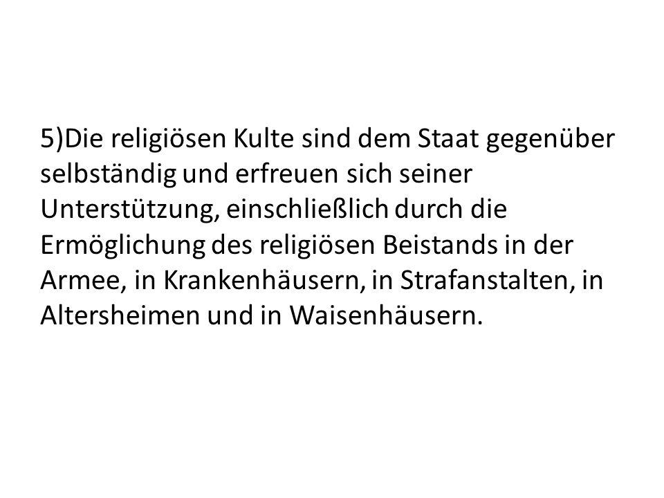 5)Die religiösen Kulte sind dem Staat gegenüber selbständig und erfreuen sich seiner Unterstützung, einschließlich durch die Ermöglichung des religiös