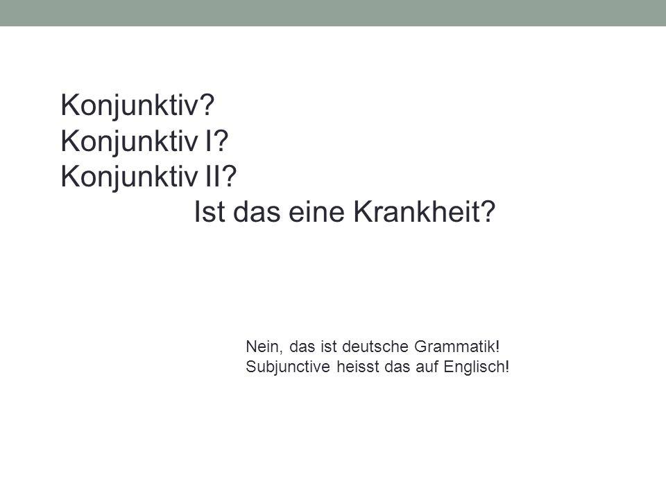 Konjunktiv? Konjunktiv I? Konjunktiv II? Ist das eine Krankheit? Nein, das ist deutsche Grammatik! Subjunctive heisst das auf Englisch!