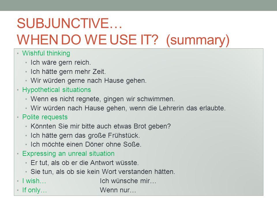 SUBJUNCTIVE… WHEN DO WE USE IT.(summary) Wishful thinking Ich wäre gern reich.