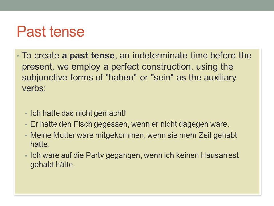 Past tense To create a past tense, an indeterminate time before the present, we employ a perfect construction, using the subjunctive forms of