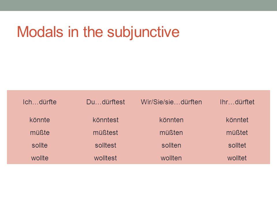 Modals in the subjunctive Ich…dürfteDu…dürftestWir/Sie/sie…dürftenIhr…dürftet könntekönntestkönntenkönntet müßtemüßtestmüßtenmüßtet solltesolltestsolltensolltet wolltewolltestwolltenwolltet