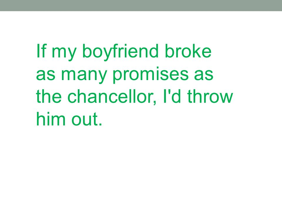 If my boyfriend broke as many promises as the chancellor, I'd throw him out.
