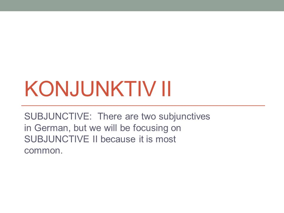 KONJUNKTIV II SUBJUNCTIVE: There are two subjunctives in German, but we will be focusing on SUBJUNCTIVE II because it is most common.