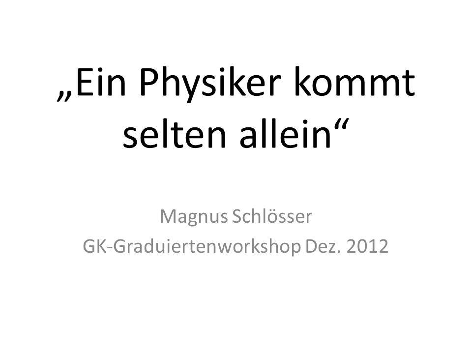 Ein Physiker kommt selten allein Magnus Schlösser GK-Graduiertenworkshop Dez. 2012