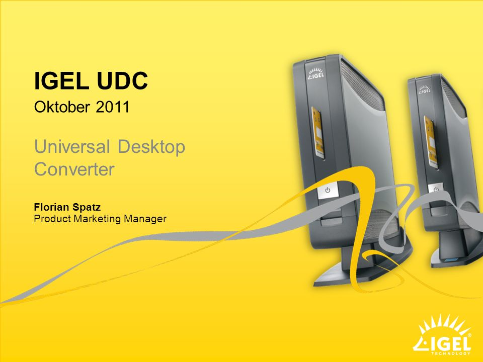 IGEL UDC Product Marketing Manager Oktober 2011 Florian Spatz Universal Desktop Converter