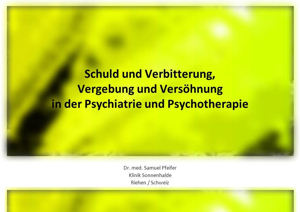 Schuld und Verbitterung, Vergebung und Versöhnung in der Psychiatrie und Psychotherapie Dr.