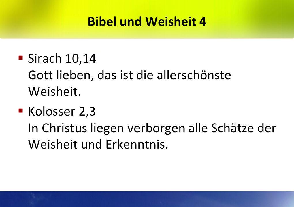 Bibel und Weisheit 3 Hiob 28,28 Die Furcht des Herrn, das ist Weisheit. Sirach 1,32 Willst du weise werden, so halte die Gebote. Psalm 37,3 Der Mund d