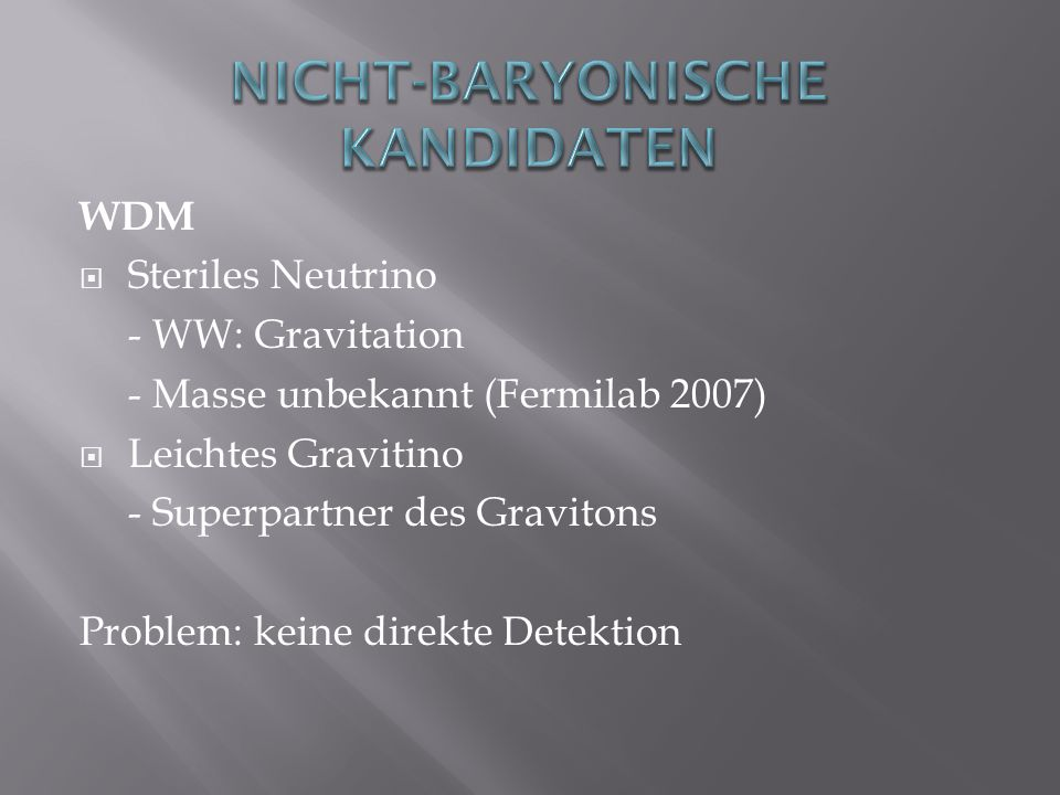 WDM Steriles Neutrino - WW: Gravitation - Masse unbekannt (Fermilab 2007) Leichtes Gravitino - Superpartner des Gravitons Problem: keine direkte Detek