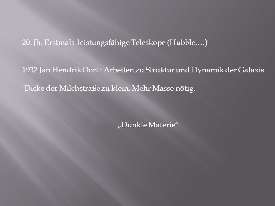 20. Jh. Erstmals leistungsfähige Teleskope (Hubble,…) 1932 Jan Hendrik Oort : Arbeiten zu Struktur und Dynamik der Galaxis -Dicke der Milchstraße zu k