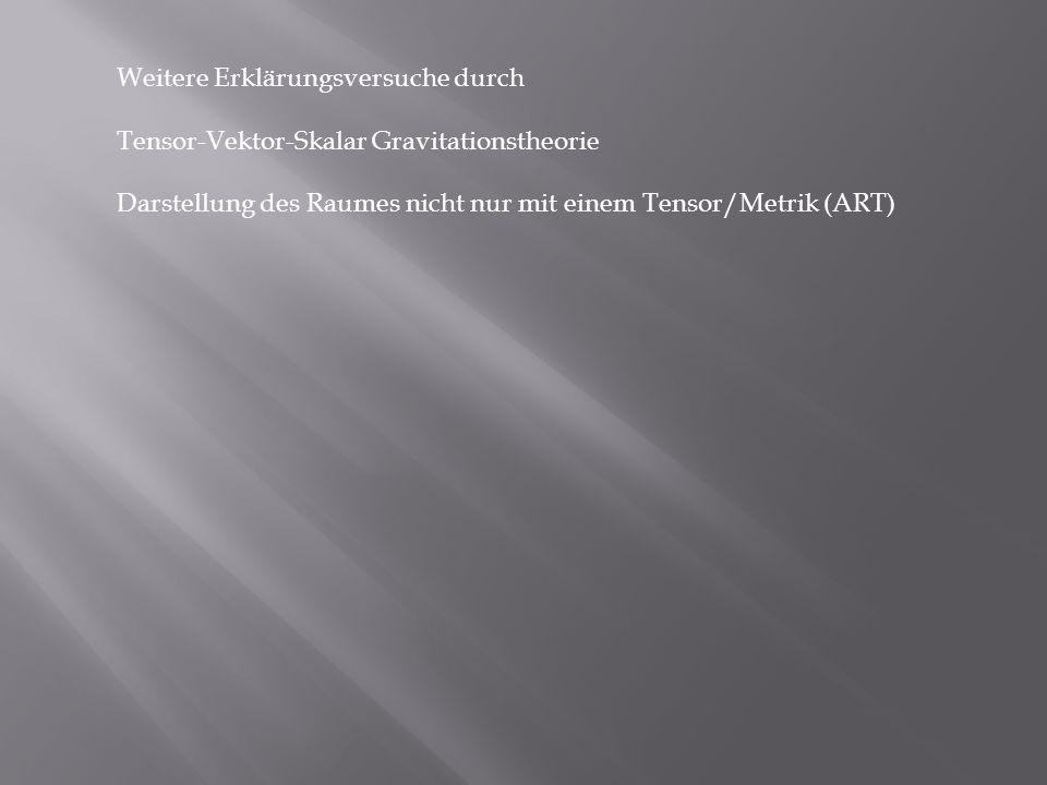 Weitere Erklärungsversuche durch Tensor-Vektor-Skalar Gravitationstheorie Darstellung des Raumes nicht nur mit einem Tensor/Metrik (ART)