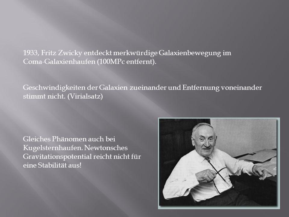 1933, Fritz Zwicky entdeckt merkwürdige Galaxienbewegung im Coma-Galaxienhaufen (100MPc entfernt). Geschwindigkeiten der Galaxien zueinander und Entfe