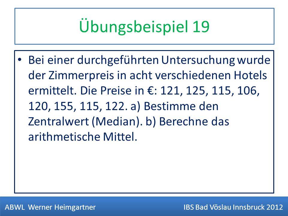 Übungsbeispiel 19 Bei einer durchgeführten Untersuchung wurde der Zimmerpreis in acht verschiedenen Hotels ermittelt. Die Preise in : 121, 125, 115, 1