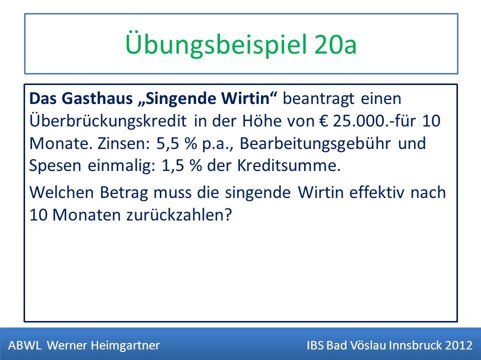Übungsbeispiel 20a Das Gasthaus Singende Wirtin beantragt einen Überbrückungskredit in der Höhe von 25.000.-für 10 Monate. Zinsen: 5,5 % p.a., Bearbei