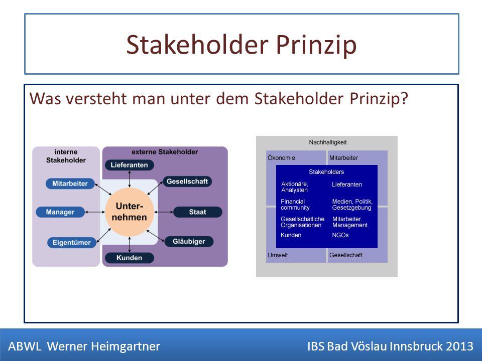 Stakeholder Prinzip Was versteht man unter dem Stakeholder Prinzip? ABWL Werner Heimgartner IBS Bad Vöslau Innsbruck 2013