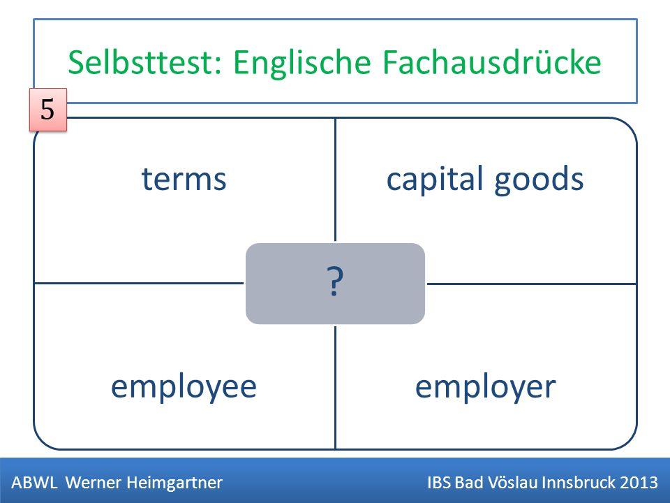 Selbsttest: Englische Fachausdrücke termscapital goods employeeemployer ? ABWL Werner Heimgartner IBS Bad Vöslau Innsbruck 2013