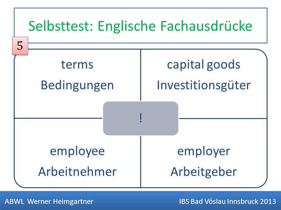 Selbsttest: Englische Fachausdrücke terms Bedingungen capital goods Investitionsgüter employee Arbeitnehmer employer Arbeitgeber ! ABWL Werner Heimgar