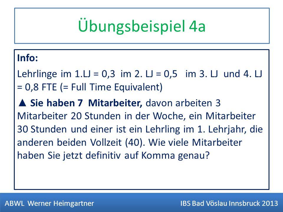 Übungsbeispiel 4a Info: Lehrlinge im 1.LJ = 0,3 im 2. LJ = 0,5 im 3. LJ und 4. LJ = 0,8 FTE (= Full Time Equivalent) Sie haben 7 Mitarbeiter, davon ar