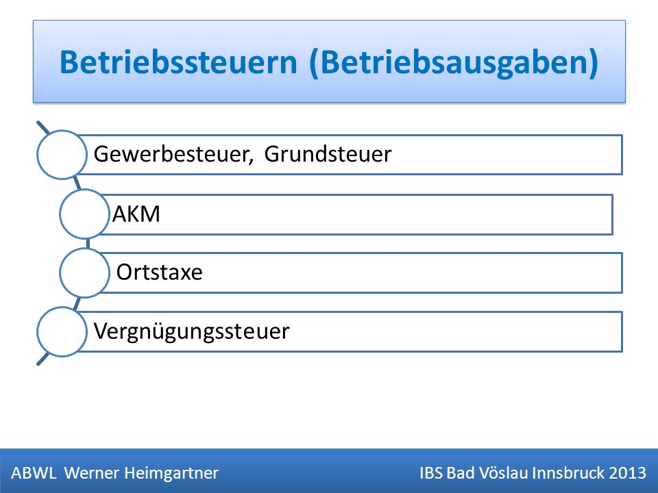 Betriebssteuern (Betriebsausgaben) ABWL Werner Heimgartner IBS Bad Vöslau Innsbruck 2013 Gewerbesteuer, Grundsteuer AKM Ortstaxe Vergnügungssteuer