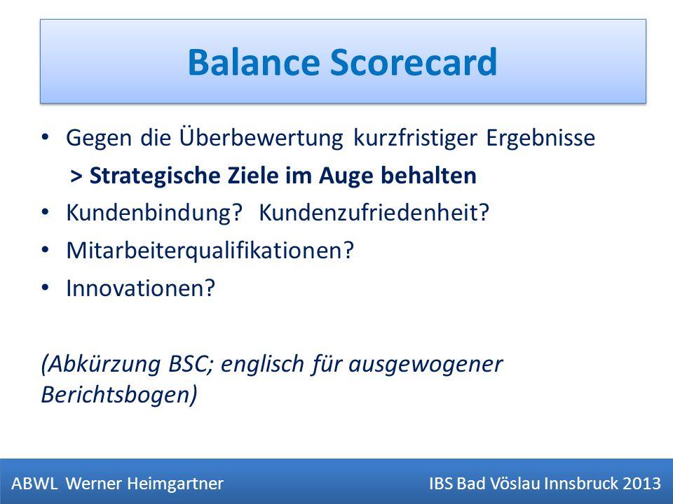 Balance Scorecard ABWL Werner Heimgartner IBS Bad Vöslau Innsbruck 2013 Gegen die Überbewertung kurzfristiger Ergebnisse > Strategische Ziele im Auge