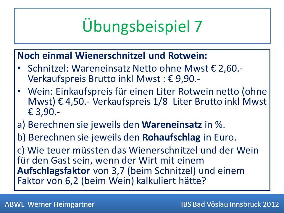 Übungsbeispiel 7 Noch einmal Wienerschnitzel und Rotwein: Schnitzel: Wareneinsatz Netto ohne Mwst 2,60.- Verkaufspreis Brutto inkl Mwst : 9,90.- Wein: