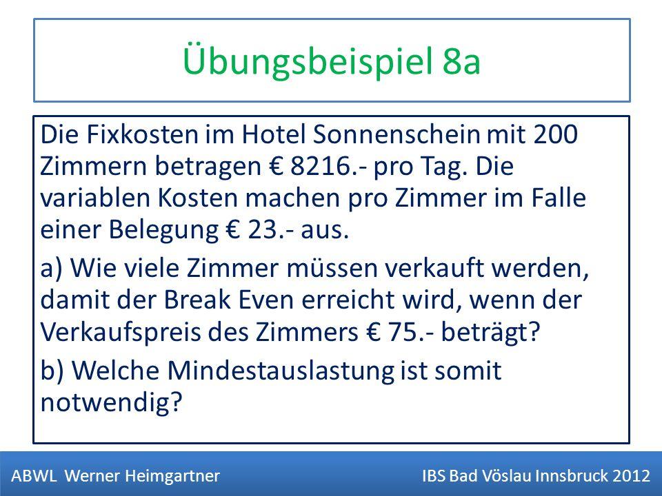 Übungsbeispiel 8a Die Fixkosten im Hotel Sonnenschein mit 200 Zimmern betragen 8216.- pro Tag. Die variablen Kosten machen pro Zimmer im Falle einer B