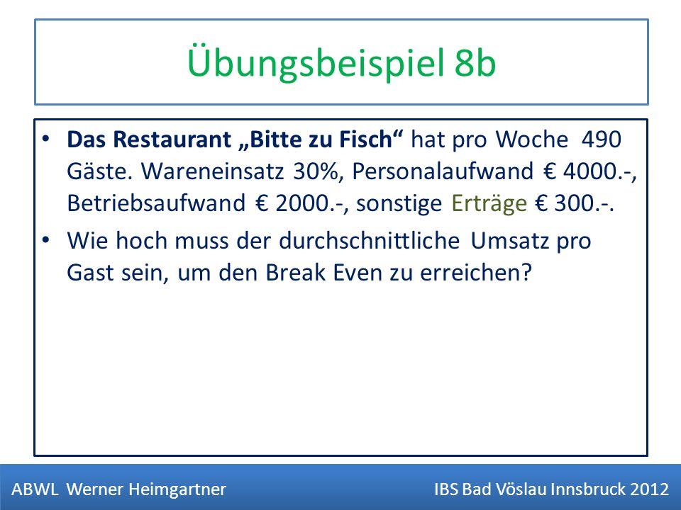 Übungsbeispiel 8b Das Restaurant Bitte zu Fisch hat pro Woche 490 Gäste. Wareneinsatz 30%, Personalaufwand 4000.-, Betriebsaufwand 2000.-, sonstige Er