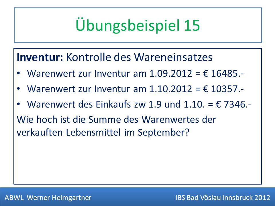 Übungsbeispiel 15 Inventur: Kontrolle des Wareneinsatzes Warenwert zur Inventur am 1.09.2012 = 16485.- Warenwert zur Inventur am 1.10.2012 = 10357.- W