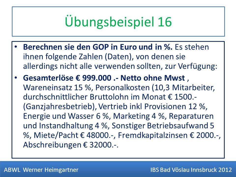 Übungsbeispiel 16 Berechnen sie den GOP in Euro und in %. Es stehen ihnen folgende Zahlen (Daten), von denen sie allerdings nicht alle verwenden sollt