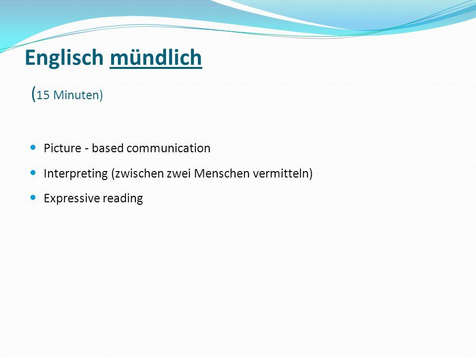 Englisch mündlich ( 15 Minuten) Picture - based communication Interpreting (zwischen zwei Menschen vermitteln) Expressive reading