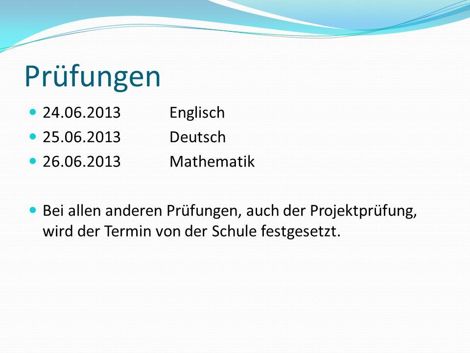 Prüfungen 24.06.2013Englisch 25.06.2013Deutsch 26.06.2013Mathematik Bei allen anderen Prüfungen, auch der Projektprüfung, wird der Termin von der Schu