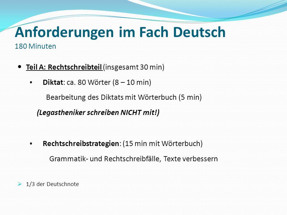 Anforderungen im Fach Deutsch 180 Minuten Teil A: Rechtschreibteil (insgesamt 30 min) Diktat: ca. 80 Wörter (8 – 10 min) Bearbeitung des Diktats mit W