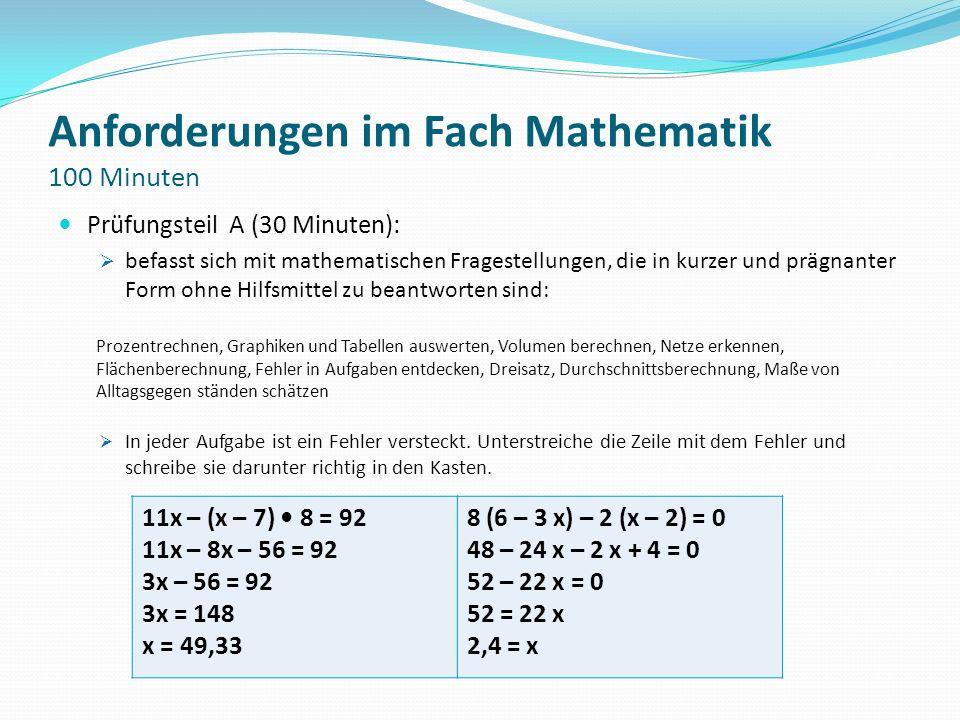 Anforderungen im Fach Mathematik 100 Minuten Prüfungsteil A (30 Minuten): befasst sich mit mathematischen Fragestellungen, die in kurzer und prägnante