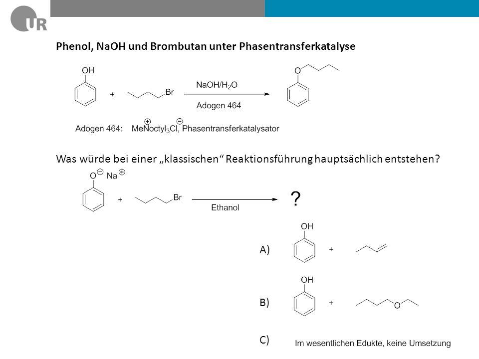 Phenol, NaOH und Brombutan unter Phasentransferkatalyse Was würde bei einer klassischen Reaktionsführung hauptsächlich entstehen? A) B) C)
