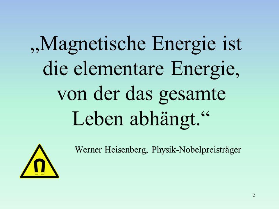 Magnetische Energie ist die elementare Energie, von der das gesamte Leben abhängt. Werner Heisenberg, Physik-Nobelpreisträger (www.gesundheitszentrum-